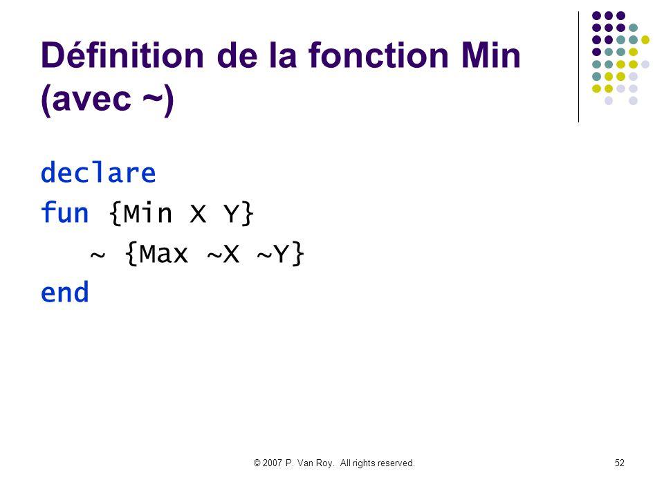 © 2007 P. Van Roy. All rights reserved.52 Définition de la fonction Min (avec ~) declare fun {Min X Y} ~ {Max ~X ~Y} end