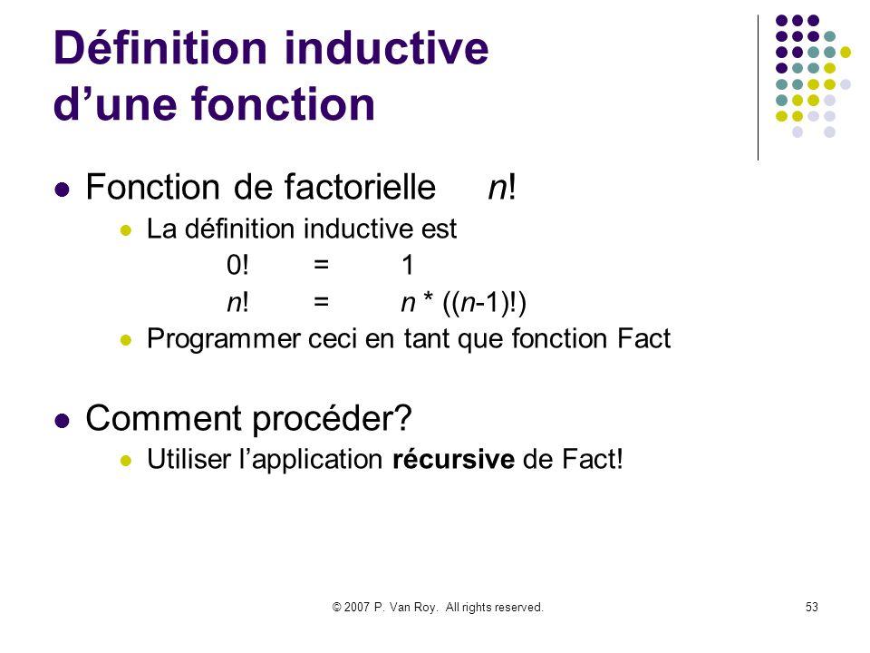 © 2007 P. Van Roy. All rights reserved.53 Définition inductive dune fonction Fonction de factoriellen! La définition inductive est 0!=1 n!=n * ((n-1)!
