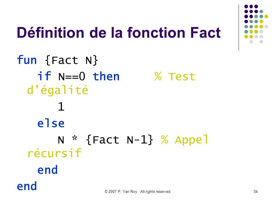 © 2007 P. Van Roy. All rights reserved.54 Définition de la fonction Fact fun {Fact N} if N==0 then % Test dégalité 1 else N * {Fact N-1} % Appel récur