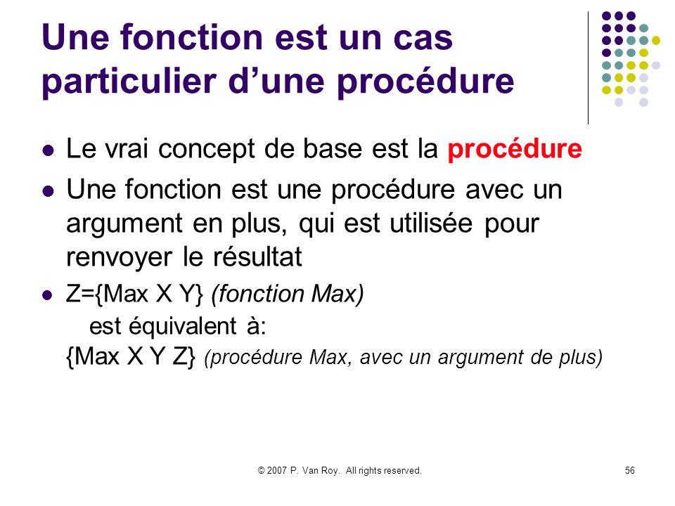 © 2007 P. Van Roy. All rights reserved.56 Une fonction est un cas particulier dune procédure Le vrai concept de base est la procédure Une fonction est