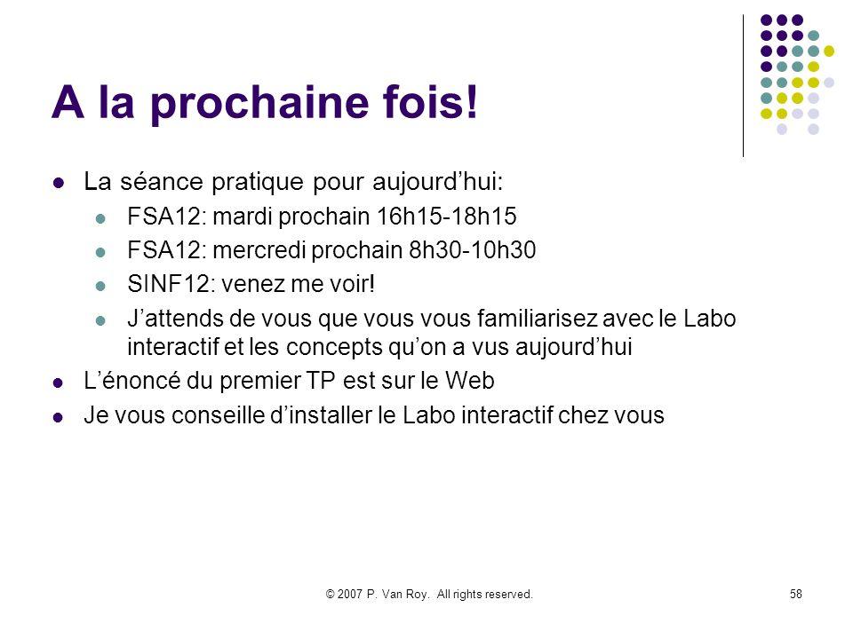 © 2007 P. Van Roy. All rights reserved.58 A la prochaine fois! La séance pratique pour aujourdhui: FSA12: mardi prochain 16h15-18h15 FSA12: mercredi p