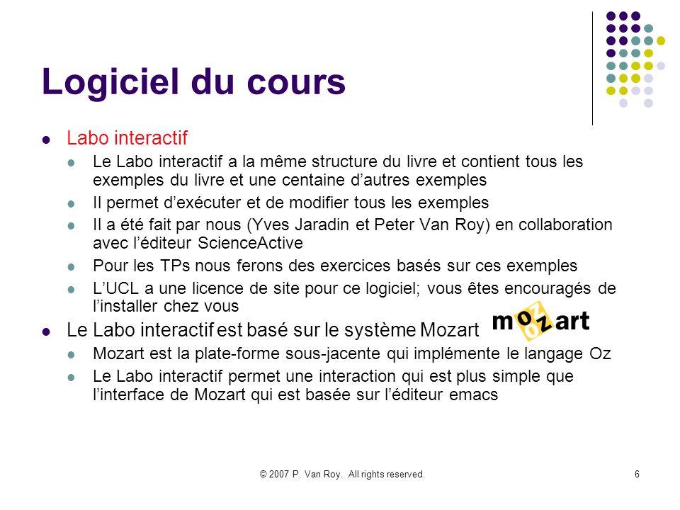 © 2007 P. Van Roy. All rights reserved.6 Logiciel du cours Labo interactif Le Labo interactif a la même structure du livre et contient tous les exempl