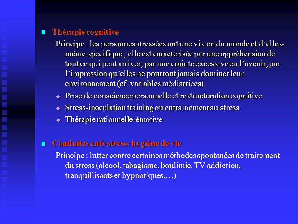 Thérapie cognitive Thérapie cognitive Principe: les personnes stressées ont une vision du monde et delles- même spécifique ; elle est caractérisée par une appréhension de tout ce qui peut arriver, par une crainte excessive en lavenir, par limpression quelles ne pourront jamais dominer leur environnement (cf.
