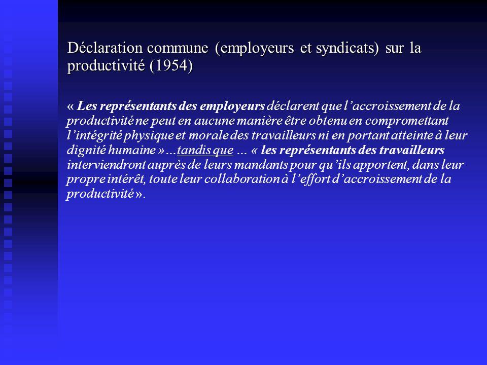 Déclaration commune (employeurs et syndicats) sur la productivité (1954) « Les représentants des employeurs déclarent que laccroissement de la productivité ne peut en aucune manière être obtenu en compromettant lintégrité physique et morale des travailleurs ni en portant atteinte à leur dignité humaine »…tandis que … « les représentants des travailleurs interviendront auprès de leurs mandants pour quils apportent, dans leur propre intérêt, toute leur collaboration à leffort daccroissement de la productivité ».