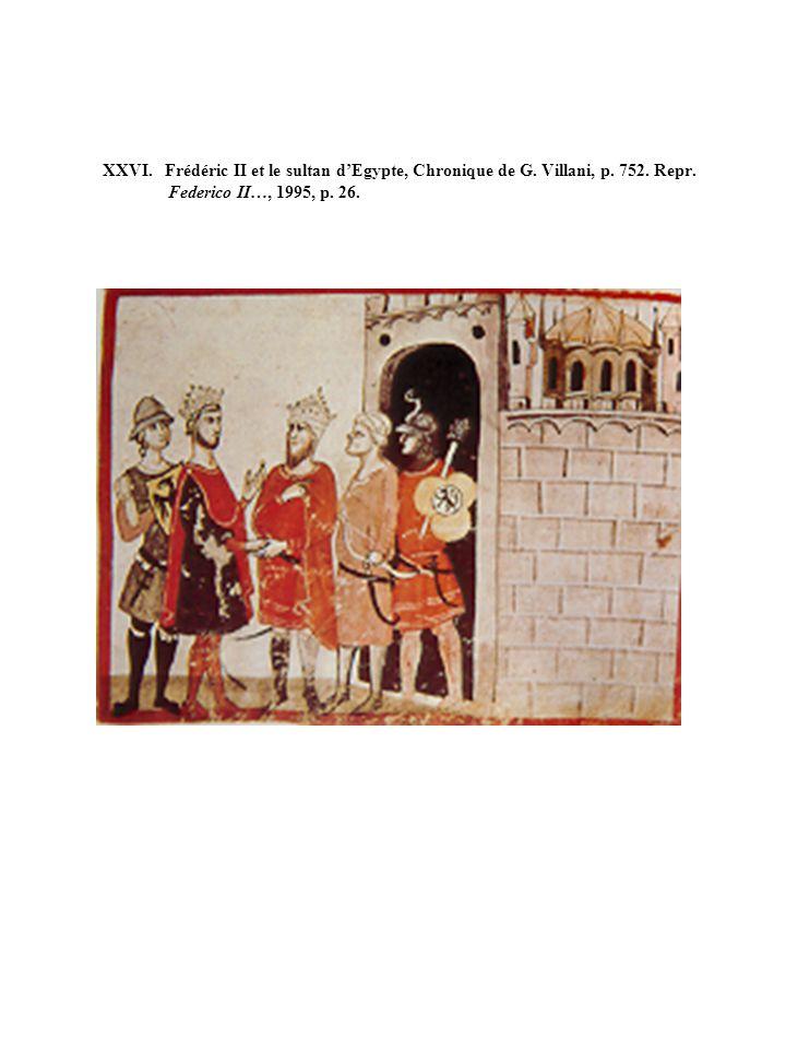 XXVI. Frédéric II et le sultan dEgypte, Chronique de G. Villani, p. 752. Repr. Federico II…, 1995, p. 26.