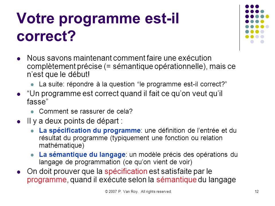 © 2007 P. Van Roy. All rights reserved.12 Votre programme est-il correct? Nous savons maintenant comment faire une exécution complètement précise (= s