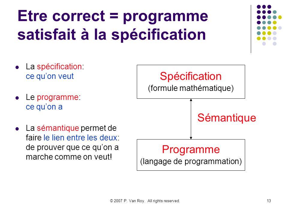 © 2007 P. Van Roy. All rights reserved.13 Etre correct = programme satisfait à la spécification La spécification: ce quon veut Le programme: ce quon a
