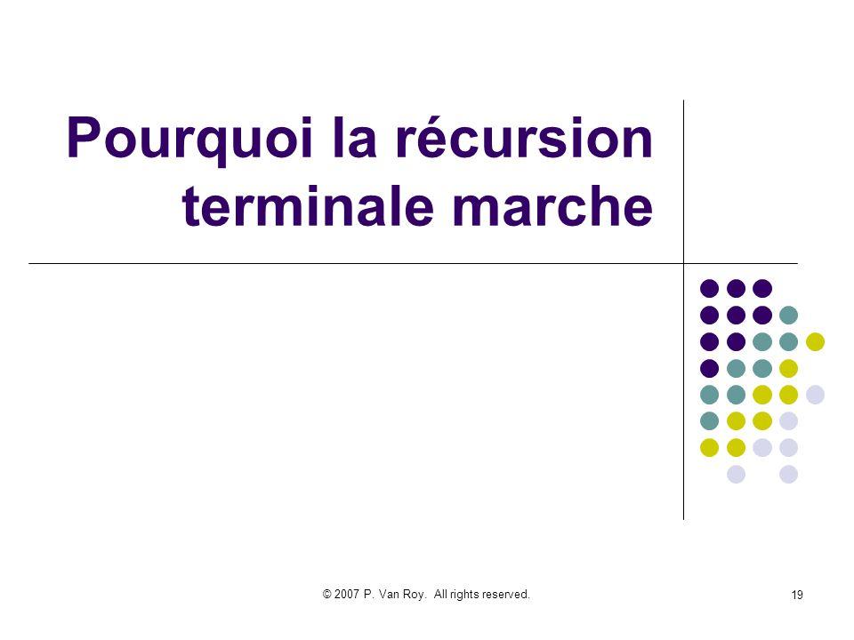 © 2007 P. Van Roy. All rights reserved. 19 Pourquoi la récursion terminale marche