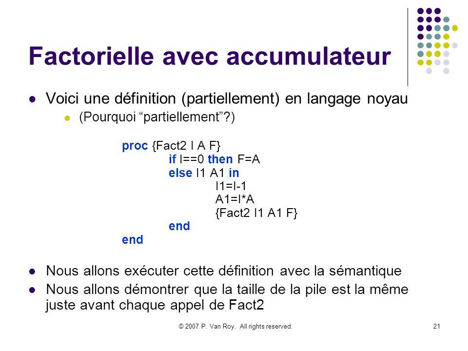 © 2007 P. Van Roy. All rights reserved.21 Factorielle avec accumulateur Voici une définition (partiellement) en langage noyau (Pourquoi partiellement?
