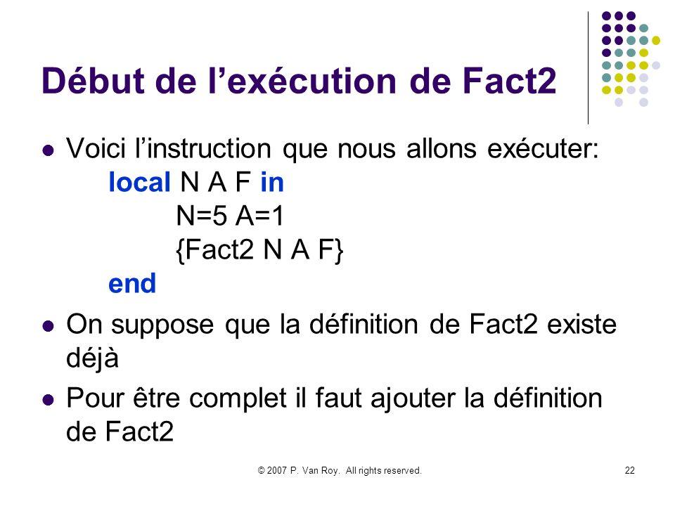 © 2007 P. Van Roy. All rights reserved.22 Début de lexécution de Fact2 Voici linstruction que nous allons exécuter: local N A F in N=5 A=1 {Fact2 N A