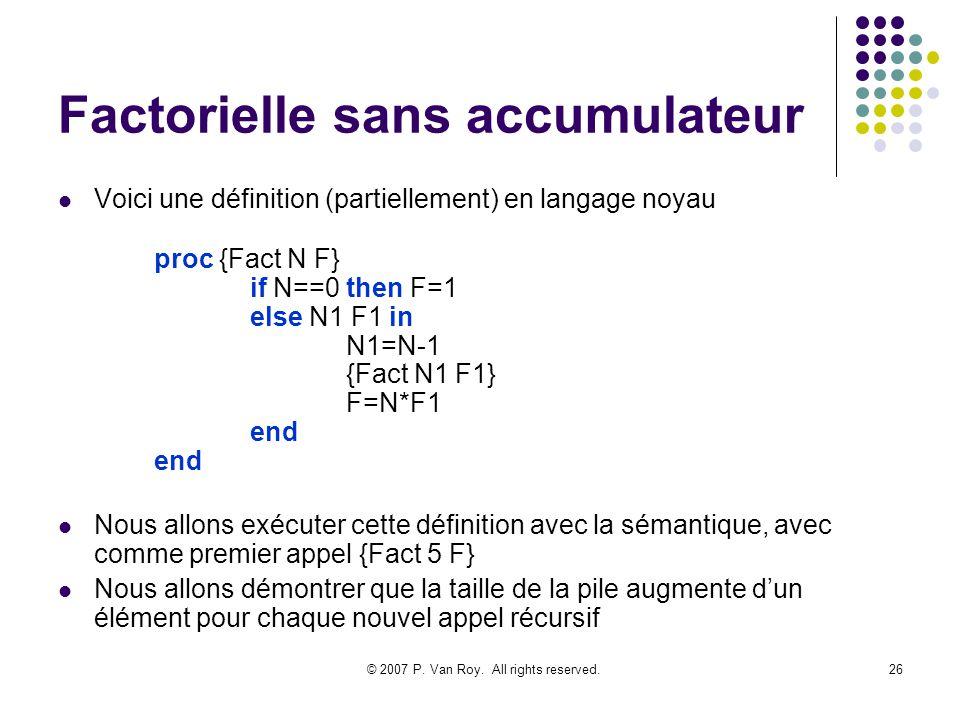 © 2007 P. Van Roy. All rights reserved.26 Factorielle sans accumulateur Voici une définition (partiellement) en langage noyau proc {Fact N F} if N==0