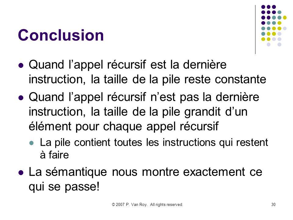 © 2007 P. Van Roy. All rights reserved.30 Conclusion Quand lappel récursif est la dernière instruction, la taille de la pile reste constante Quand lap