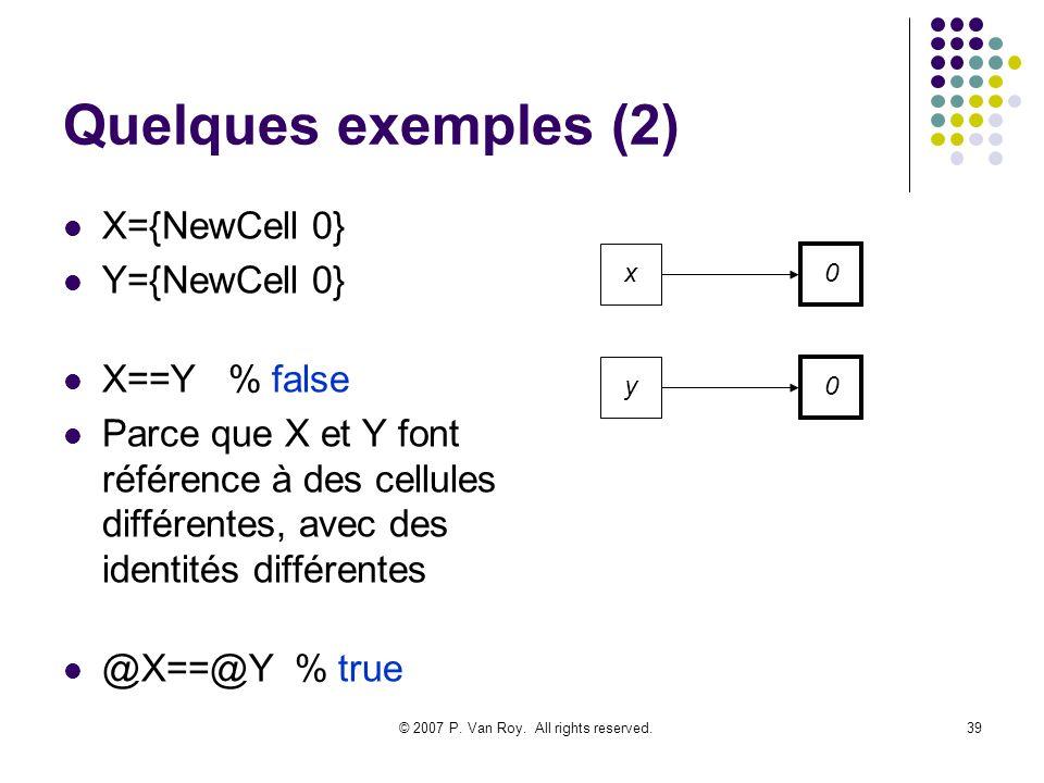 © 2007 P. Van Roy. All rights reserved.39 Quelques exemples (2) X={NewCell 0} Y={NewCell 0} X==Y % false Parce que X et Y font référence à des cellule