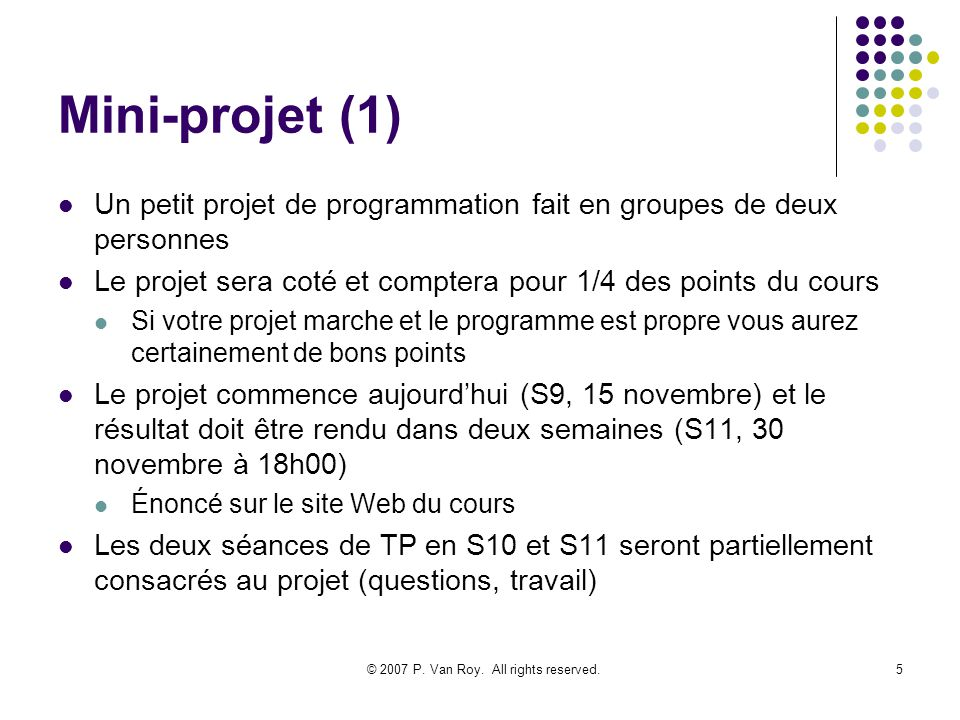 © 2007 P. Van Roy. All rights reserved.5 Mini-projet (1) Un petit projet de programmation fait en groupes de deux personnes Le projet sera coté et com