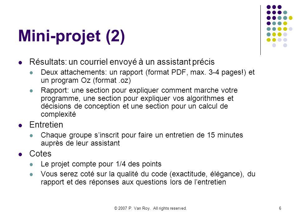 © 2007 P. Van Roy. All rights reserved.6 Mini-projet (2) Résultats: un courriel envoyé à un assistant précis Deux attachements: un rapport (format PDF
