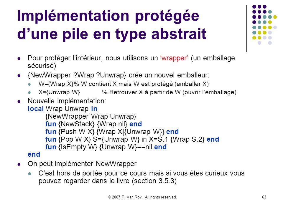 © 2007 P. Van Roy. All rights reserved.63 Implémentation protégée dune pile en type abstrait Pour protéger lintérieur, nous utilisons un wrapper (un e