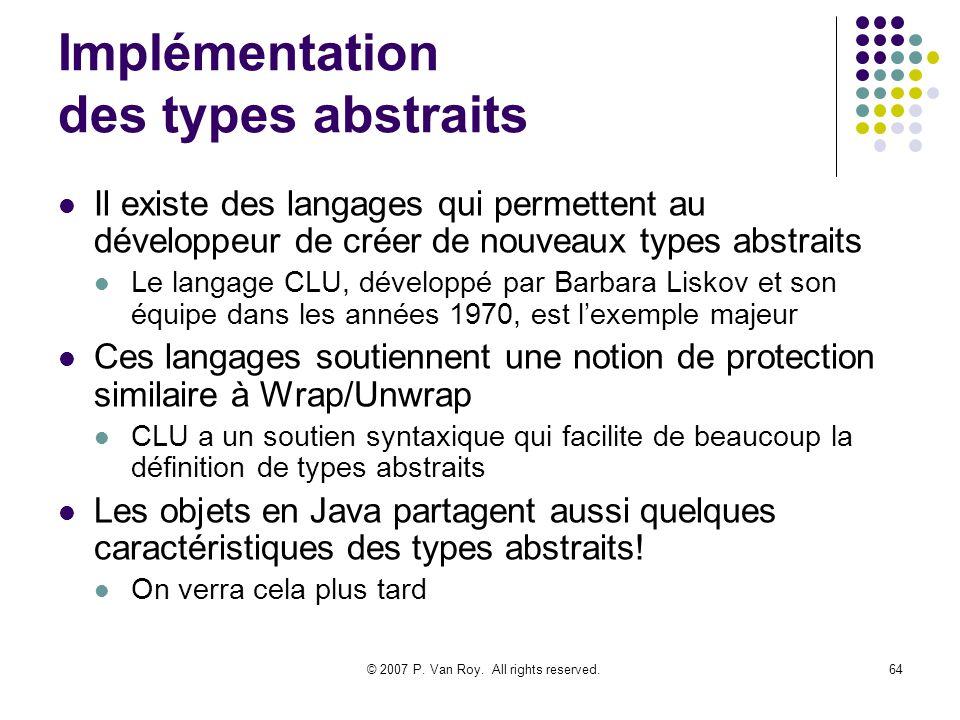 © 2007 P. Van Roy. All rights reserved.64 Implémentation des types abstraits Il existe des langages qui permettent au développeur de créer de nouveaux