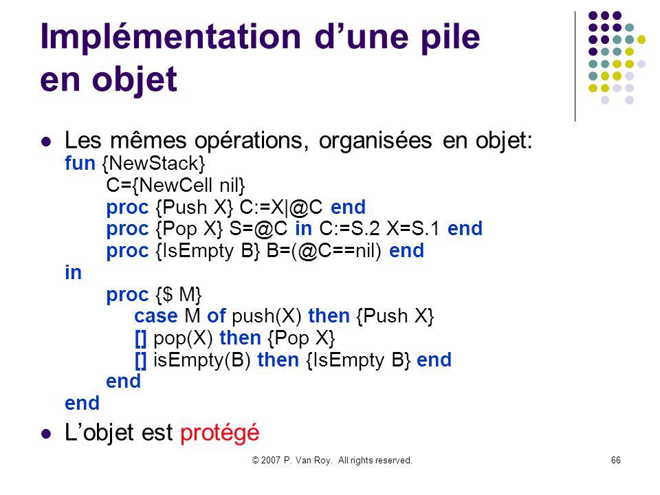 © 2007 P. Van Roy. All rights reserved.66 Implémentation dune pile en objet Les mêmes opérations, organisées en objet: fun {NewStack} C={NewCell nil}