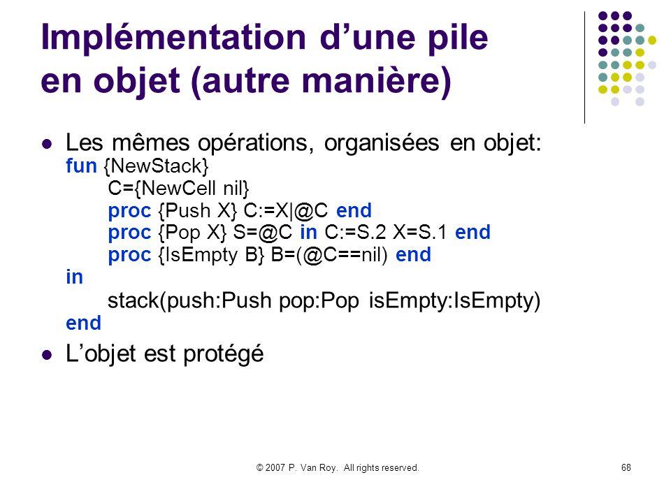 © 2007 P. Van Roy. All rights reserved.68 Implémentation dune pile en objet (autre manière) Les mêmes opérations, organisées en objet: fun {NewStack}