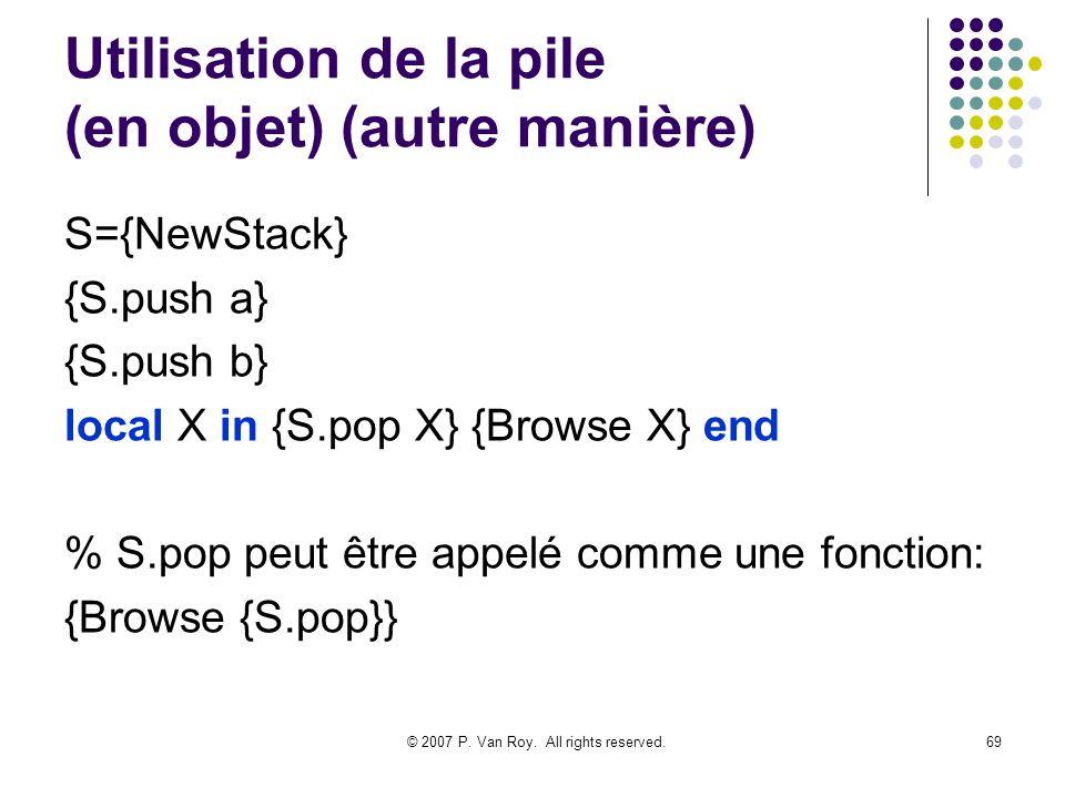 © 2007 P. Van Roy. All rights reserved.69 Utilisation de la pile (en objet) (autre manière) S={NewStack} {S.push a} {S.push b} local X in {S.pop X} {B