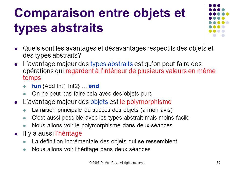 © 2007 P. Van Roy. All rights reserved.70 Comparaison entre objets et types abstraits Quels sont les avantages et désavantages respectifs des objets e