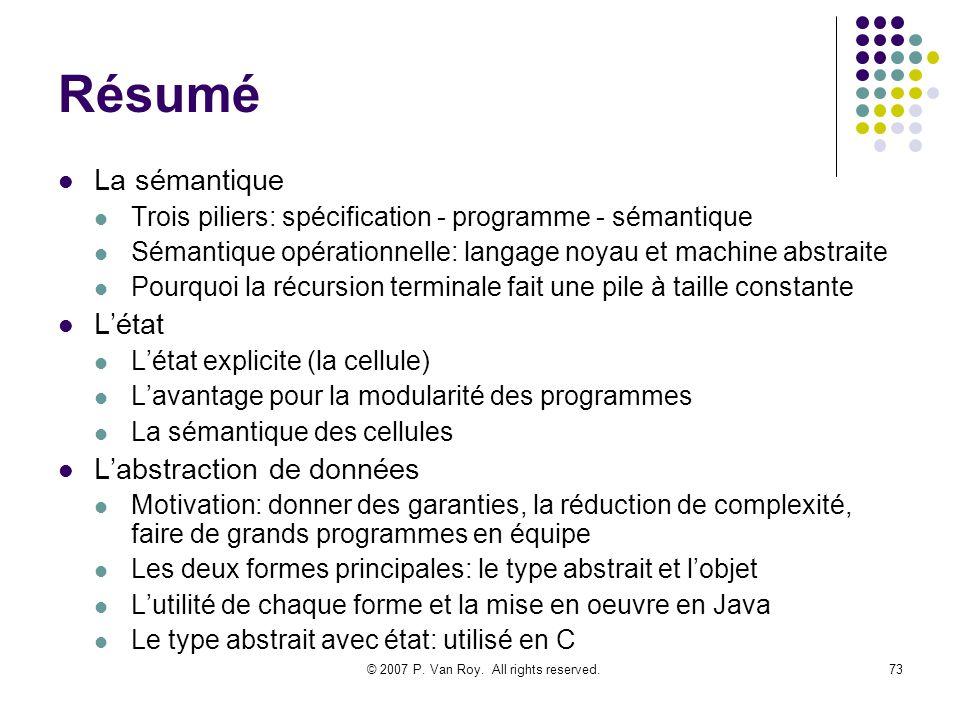 © 2007 P. Van Roy. All rights reserved.73 Résumé La sémantique Trois piliers: spécification - programme - sémantique Sémantique opérationnelle: langag