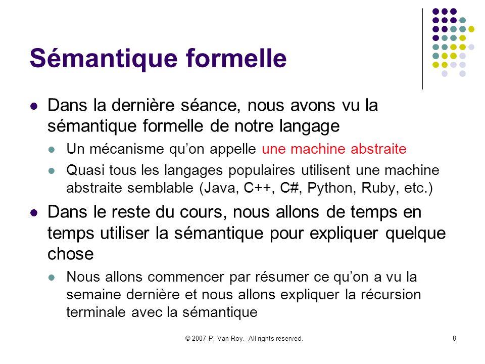 © 2007 P. Van Roy. All rights reserved.8 Sémantique formelle Dans la dernière séance, nous avons vu la sémantique formelle de notre langage Un mécanis