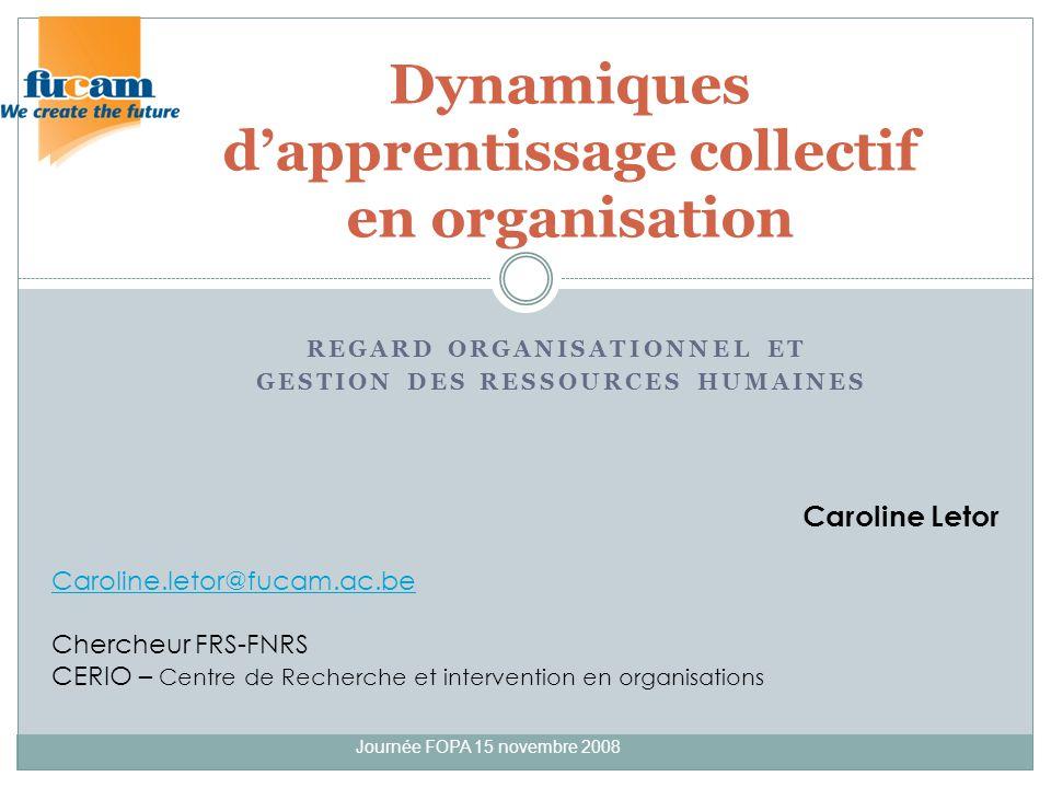 REGARD ORGANISATIONNEL ET GESTION DES RESSOURCES HUMAINES Journée FOPA 15 novembre 2008 Dynamiques dapprentissage collectif en organisation Caroline L