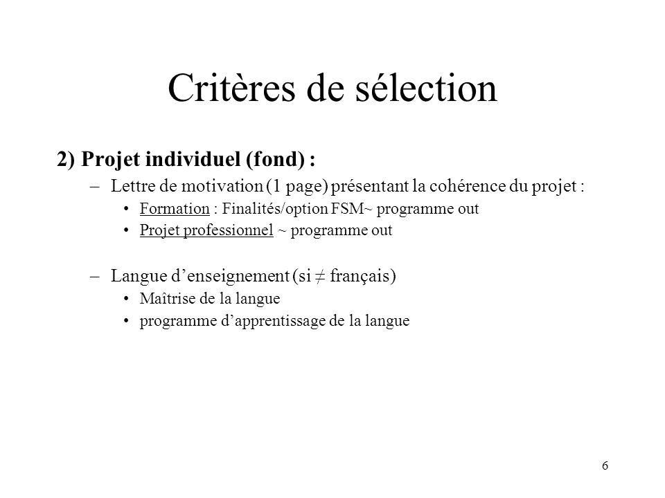 6 Critères de sélection 2) Projet individuel (fond) : –Lettre de motivation (1 page) présentant la cohérence du projet : Formation : Finalités/option