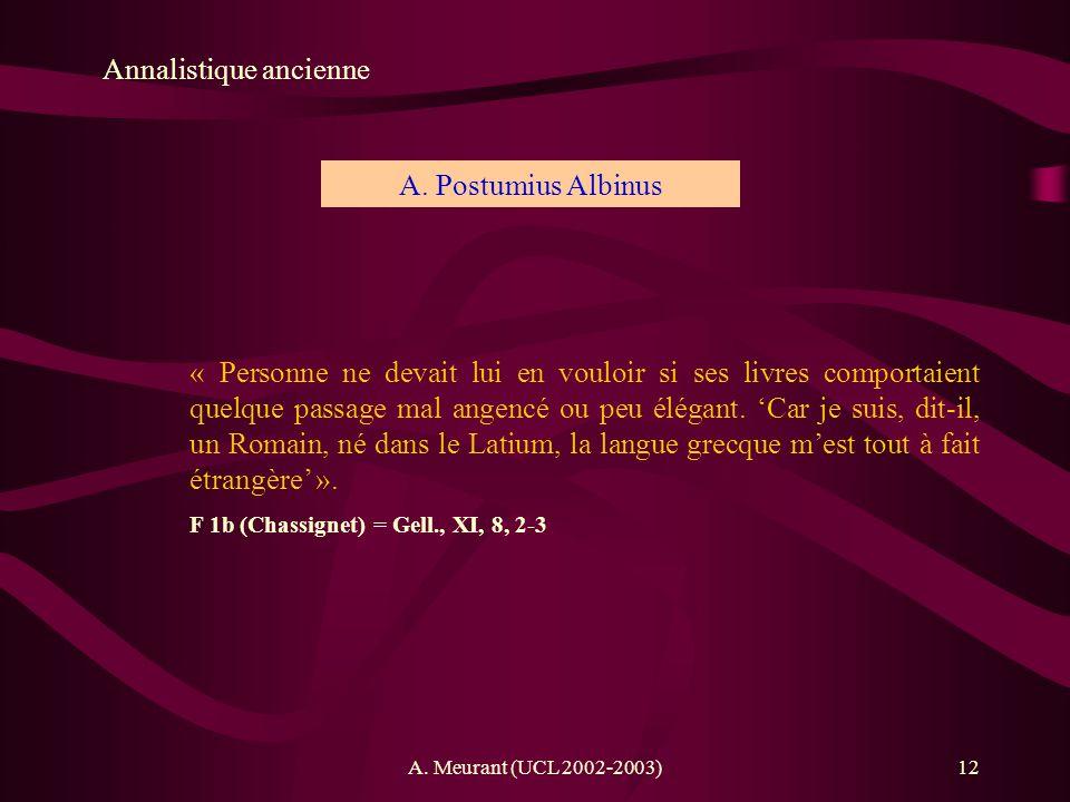 A. Meurant (UCL 2002-2003)12 Annalistique ancienne A. Postumius Albinus « Personne ne devait lui en vouloir si ses livres comportaient quelque passage
