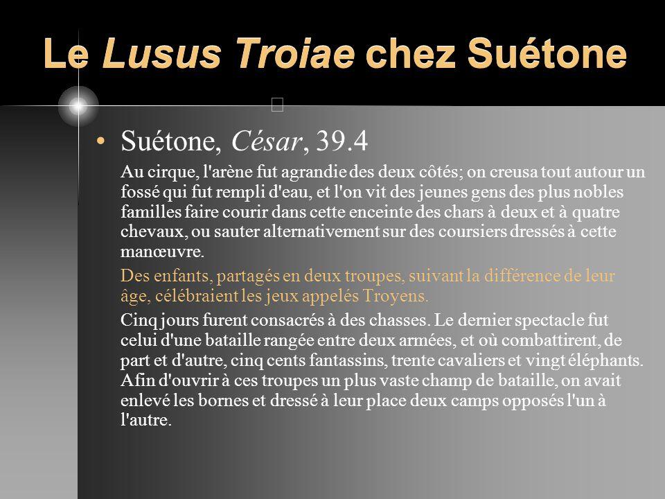 Le Lusus Troiae chez Suétone Suétone, César, 39.4 Au cirque, l'arène fut agrandie des deux côtés; on creusa tout autour un fossé qui fut rempli d'eau,