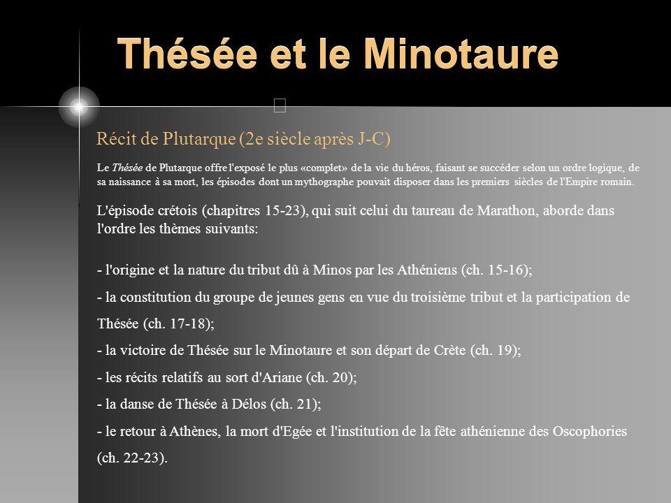 Thésée et le Minotaure Récit de Plutarque (2e siècle après J-C) Le Thésée de Plutarque offre l'exposé le plus «complet» de la vie du héros, faisant se