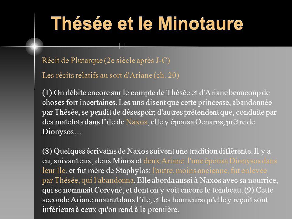 Thésée et le Minotaure Récit de Plutarque (2e siècle après J-C) Les récits relatifs au sort d'Ariane (ch. 20) (1) On débite encore sur le compte de Th