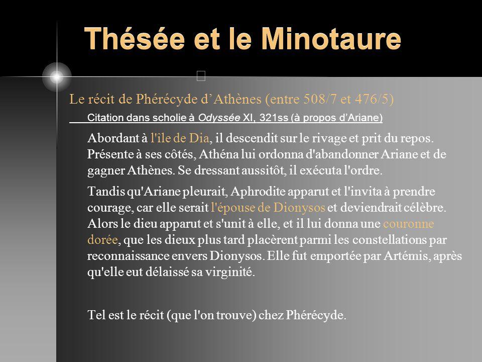 Thésée et le Minotaure Le récit de Phérécyde dAthènes (entre 508/7 et 476/5) Citation dans scholie à Odyssée XI, 321ss (à propos dAriane) Abordant à l