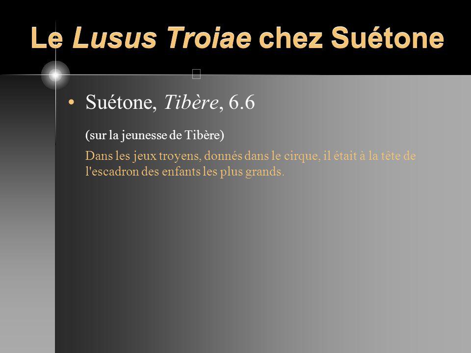 Le Lusus Troiae chez Suétone Suétone, Tibère, 6.6 (sur la jeunesse de Tibère) Dans les jeux troyens, donnés dans le cirque, il était à la tête de l'es