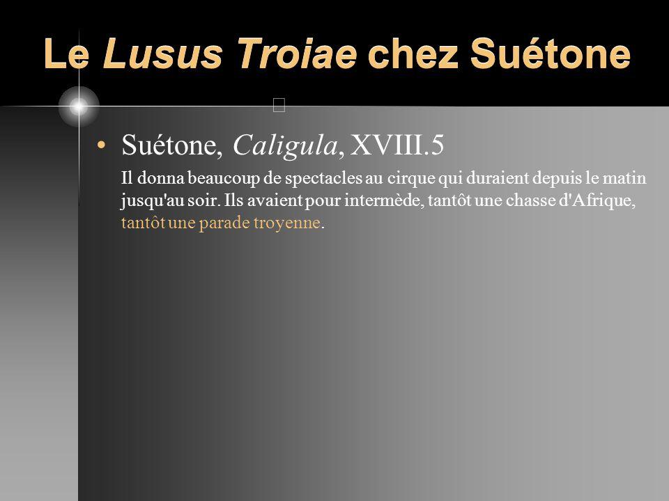 Le Lusus Troiae chez Suétone Suétone, Caligula, XVIII.5 Il donna beaucoup de spectacles au cirque qui duraient depuis le matin jusqu'au soir. Ils avai