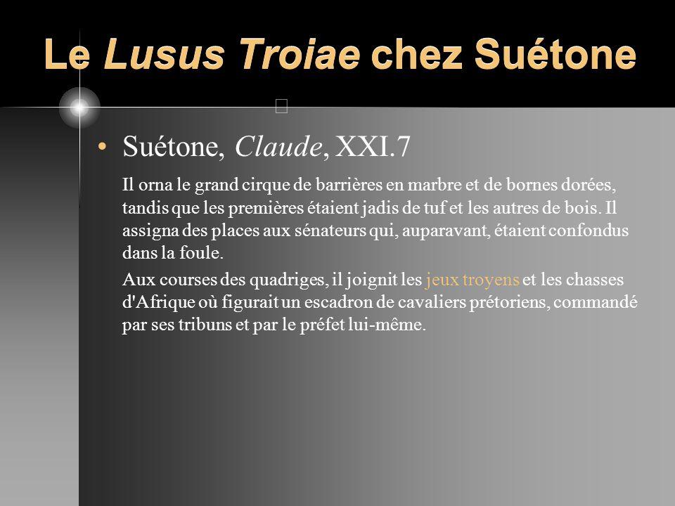Le Lusus Troiae chez Suétone Suétone, Claude, XXI.7 Il orna le grand cirque de barrières en marbre et de bornes dorées, tandis que les premières étaie