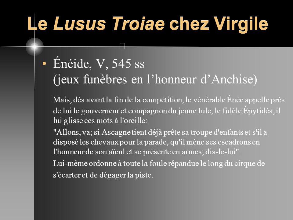 Le Lusus Troiae chez Virgile Énéide, V, 545 ss (jeux funèbres en lhonneur dAnchise) Mais, dès avant la fin de la compétition, le vénérable Énée appell