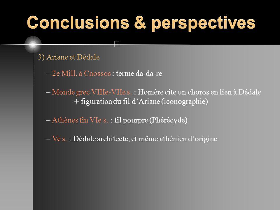 Conclusions & perspectives 3) Ariane et Dédale – 2e Mill. à Cnossos : terme da-da-re – Monde grec VIIIe-VIIe s. : Homère cite un choros en lien à Déda