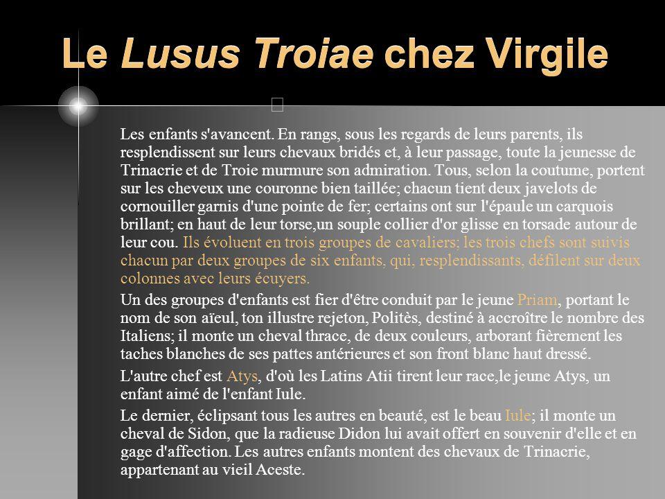 Le Lusus Troiae chez Virgile Les enfants s'avancent. En rangs, sous les regards de leurs parents, ils resplendissent sur leurs chevaux bridés et, à le