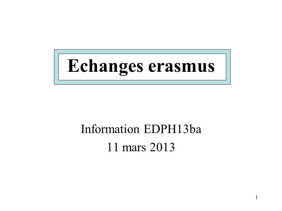 1 Echanges erasmus Information EDPH13ba 11 mars 2013