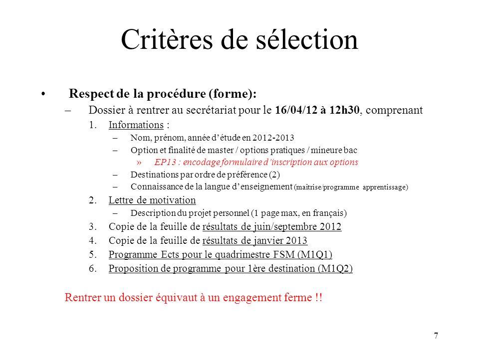 7 Critères de sélection Respect de la procédure (forme): –Dossier à rentrer au secrétariat pour le 16/04/12 à 12h30, comprenant 1.Informations : –Nom, prénom, année détude en 2012-2013 –Option et finalité de master / options pratiques / mineure bac »EP13 : encodage formulaire dinscription aux options –Destinations par ordre de préférence (2) –Connaissance de la langue denseignement (maîtrise/programme apprentissage) 2.Lettre de motivation –Description du projet personnel (1 page max, en français) 3.Copie de la feuille de résultats de juin/septembre 2012 4.Copie de la feuille de résultats de janvier 2013 5.Programme Ects pour le quadrimestre FSM (M1Q1) 6.Proposition de programme pour 1ère destination (M1Q2) Rentrer un dossier équivaut à un engagement ferme !!