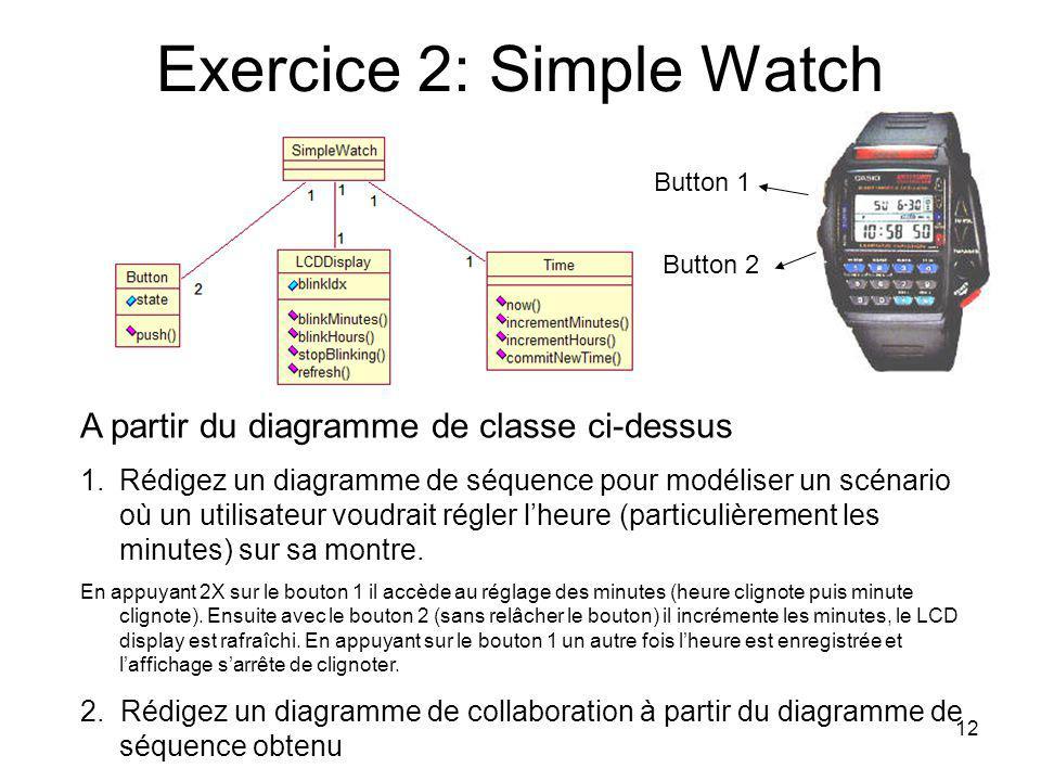 12 Exercice 2: Simple Watch A partir du diagramme de classe ci-dessus 1.Rédigez un diagramme de séquence pour modéliser un scénario où un utilisateur