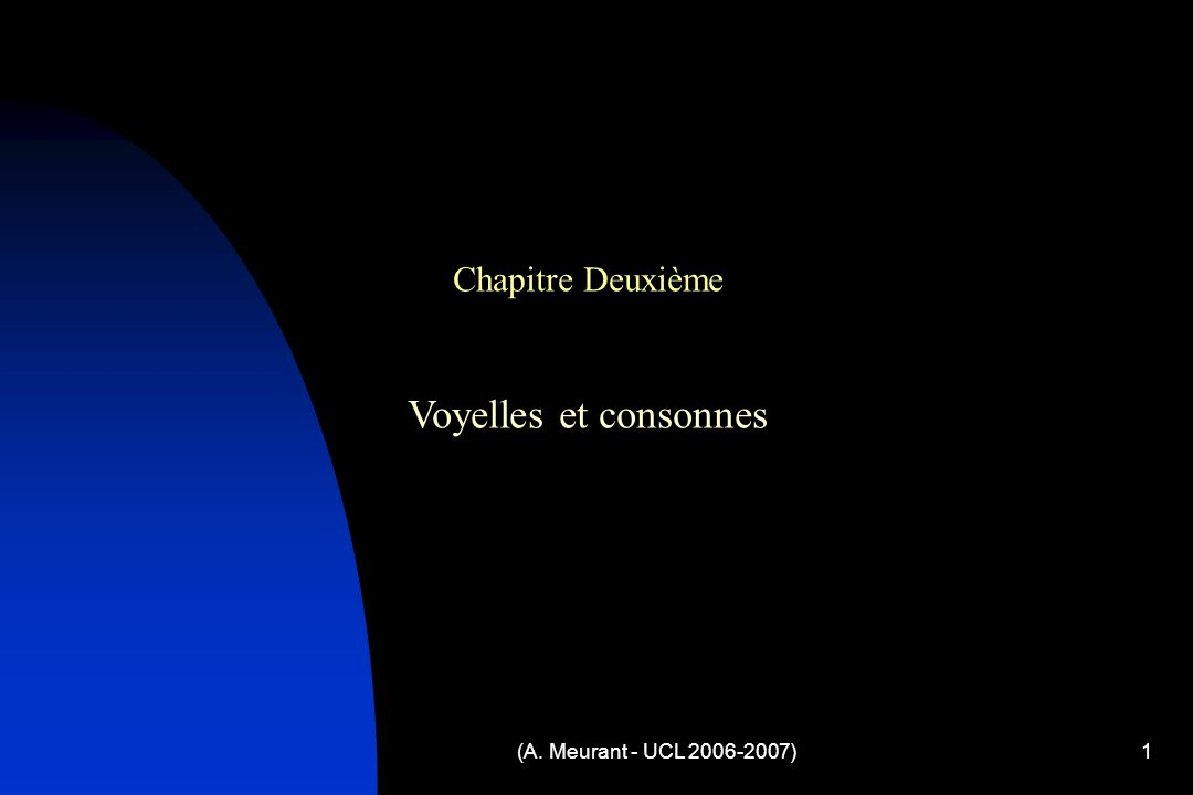 (A. Meurant - UCL 2006-2007)1 Chapitre Deuxième Voyelles et consonnes
