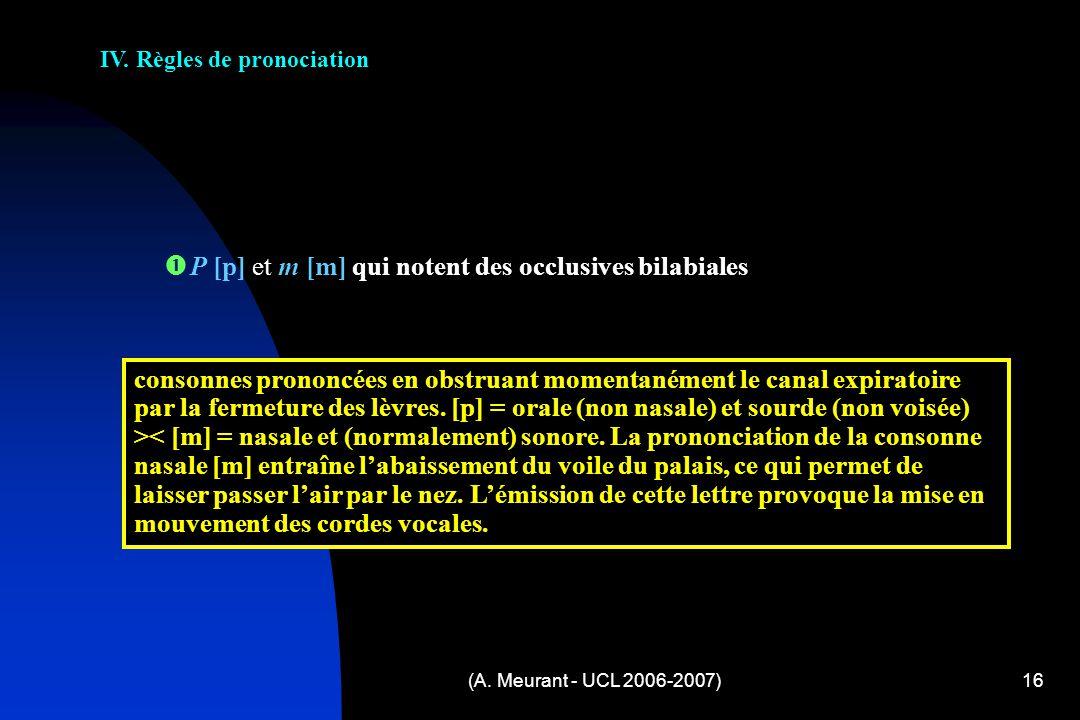 (A. Meurant - UCL 2006-2007)16 IV. Règles de pronociation P [p] et m [m] qui notent des occlusives bilabiales consonnes prononcées en obstruant moment