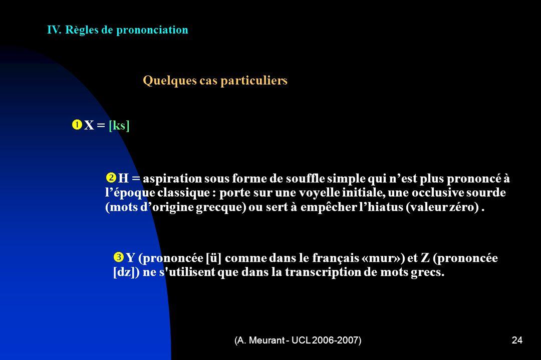 (A. Meurant - UCL 2006-2007)24 IV. Règles de prononciation Quelques cas particuliers X = [ks] H = aspiration sous forme de souffle simple qui nest plu