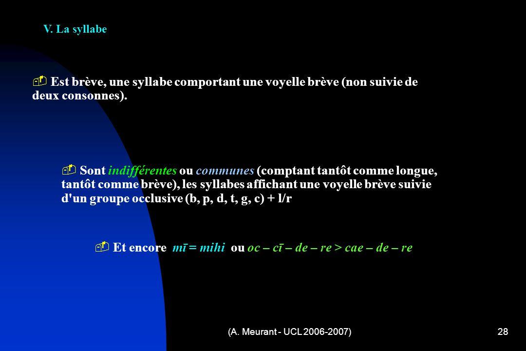 (A. Meurant - UCL 2006-2007)28 V. La syllabe E st brève, une syllabe comportant une voyelle brève (non suivie de deux consonnes). S ont indifférentes