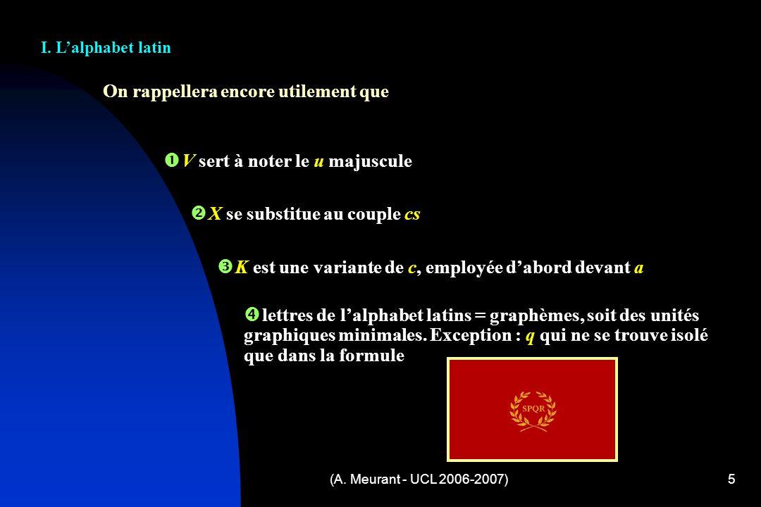 (A. Meurant - UCL 2006-2007)5 On rappellera encore utilement que I. Lalphabet latin V sert à noter le u majuscule X se substitue au couple cs K est un