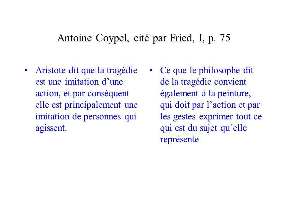 Antoine Coypel, cité par Fried, I, p. 75 Aristote dit que la tragédie est une imitation dune action, et par conséquent elle est principalement une imi