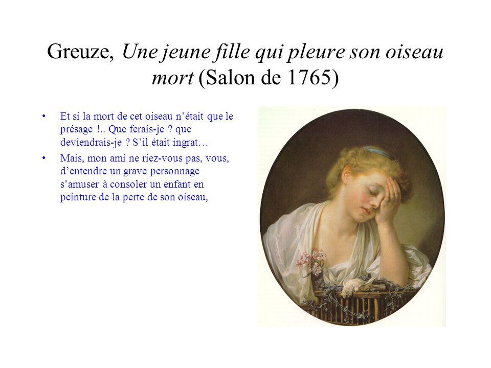 Greuze, Une jeune fille qui pleure son oiseau mort (Salon de 1765) Mais, mon ami ne riez-vous pas, vous, dentendre un grave personnage samuser à consoler un enfant en peinture de la perte de son oiseau, de la perte de tout ce quil vous plaira.